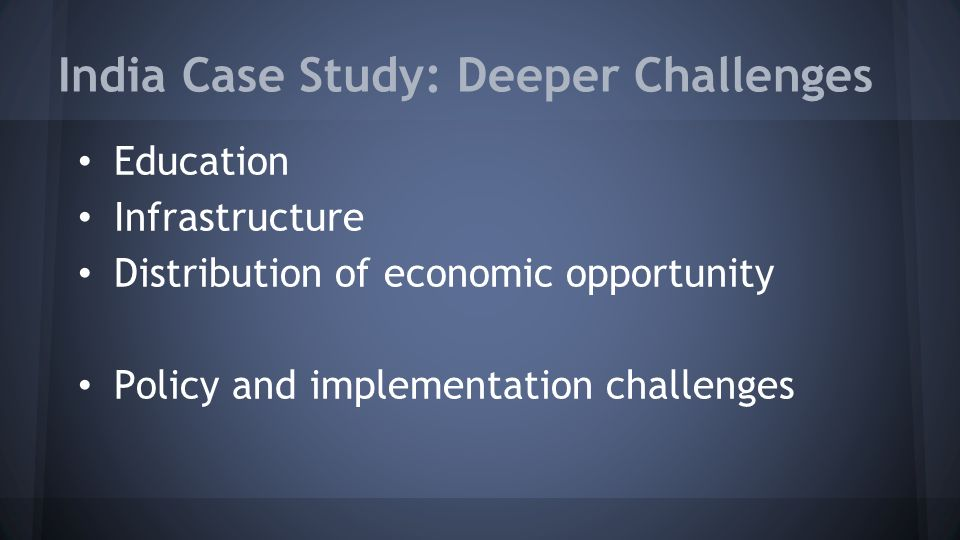 India Case Study: Deeper Challenges Education Infrastructure Distribution of economic opportunity Policy and implementation challenges