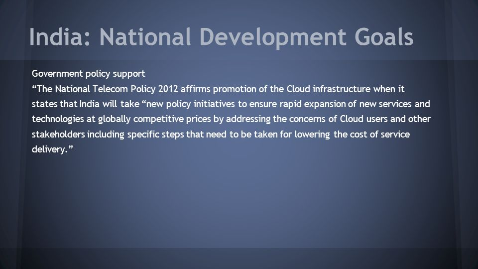 India: National Development Goals Government policy support The National Telecom Policy 2012 affirms promotion of the Cloud infrastructure when it states that India will take new policy initiatives to ensure rapid expansion of new services and technologies at globally competitive prices by addressing the concerns of Cloud users and other stakeholders including specific steps that need to be taken for lowering the cost of service delivery.