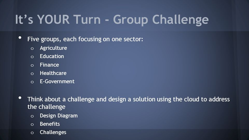 It's YOUR Turn - Group Challenge Five groups, each focusing on one sector: o Agriculture o Education o Finance o Healthcare o E-Government Think about a challenge and design a solution using the cloud to address the challenge o Design Diagram o Benefits o Challenges