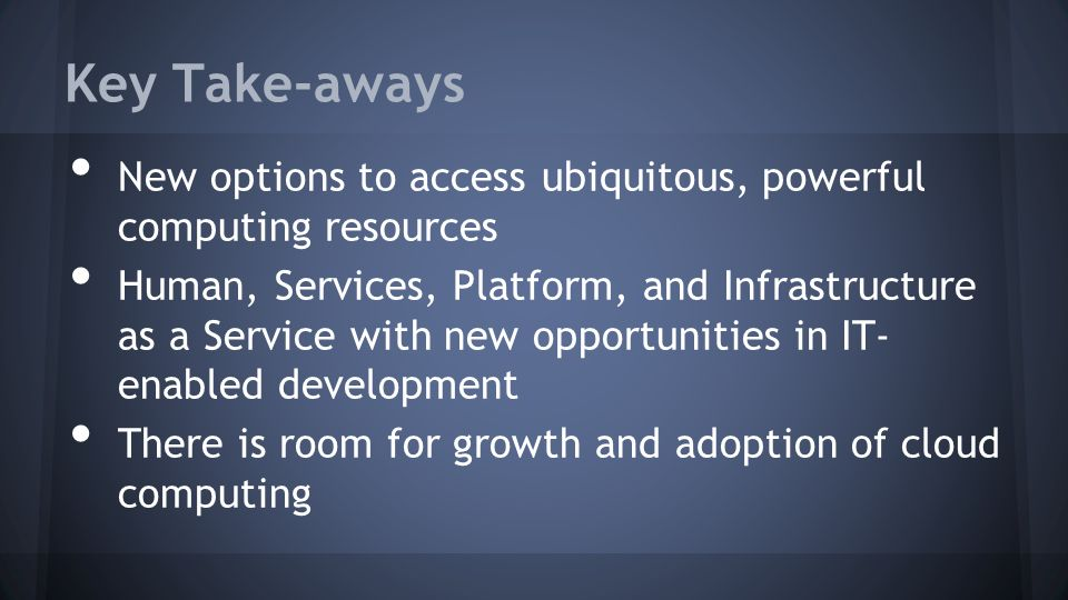 Key Take-aways New options to access ubiquitous, powerful computing resources Human, Services, Platform, and Infrastructure as a Service with new opportunities in IT- enabled development There is room for growth and adoption of cloud computing