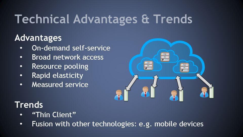 Technical Advantages & Trends Advantages On-demand self-service Broad network access Resource pooling Rapid elasticity Measured service Trends Thin Client Fusion with other technologies: e.g.