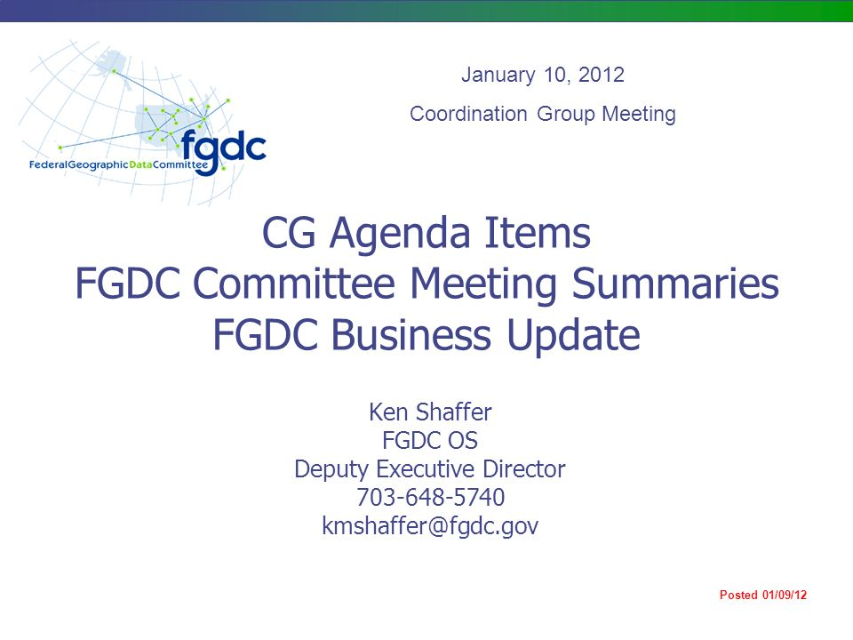 CG Agenda Items FGDC Committee Meeting Summaries FGDC Business Update Ken Shaffer FGDC OS Deputy Executive Director January 10, 2012 Coordination Group Meeting Posted 01/09/12