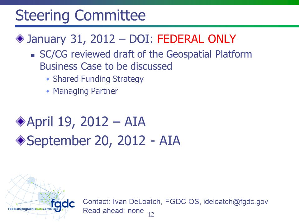 Steering Committee January 31, 2012 – DOI: FEDERAL ONLY SC/CG reviewed draft of the Geospatial Platform Business Case to be discussed  Shared Funding Strategy  Managing Partner April 19, 2012 – AIA September 20, AIA 12 Contact: Ivan DeLoatch, FGDC OS, Read ahead: none