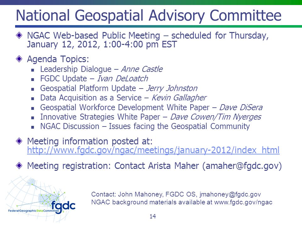 National Geospatial Advisory Committee NGAC Web-based Public Meeting – scheduled for Thursday, January 12, 2012, 1:00-4:00 pm EST Agenda Topics: Leadership Dialogue – Anne Castle FGDC Update – Ivan DeLoatch Geospatial Platform Update – Jerry Johnston Data Acquisition as a Service – Kevin Gallagher Geospatial Workforce Development White Paper – Dave DiSera Innovative Strategies White Paper – Dave Cowen/Tim Nyerges NGAC Discussion – Issues facing the Geospatial Community Meeting information posted at:     Meeting registration: Contact Arista Maher 14 Contact: John Mahoney, FGDC OS, NGAC background materials available at