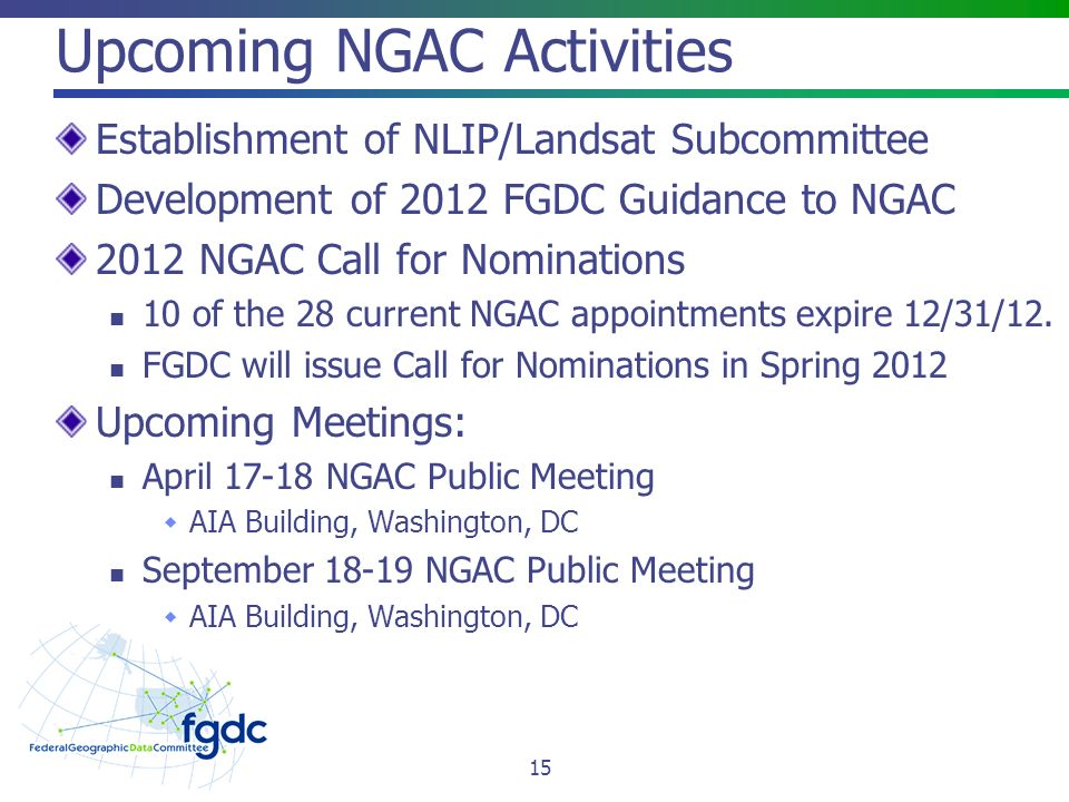 Upcoming NGAC Activities Establishment of NLIP/Landsat Subcommittee Development of 2012 FGDC Guidance to NGAC 2012 NGAC Call for Nominations 10 of the 28 current NGAC appointments expire 12/31/12.