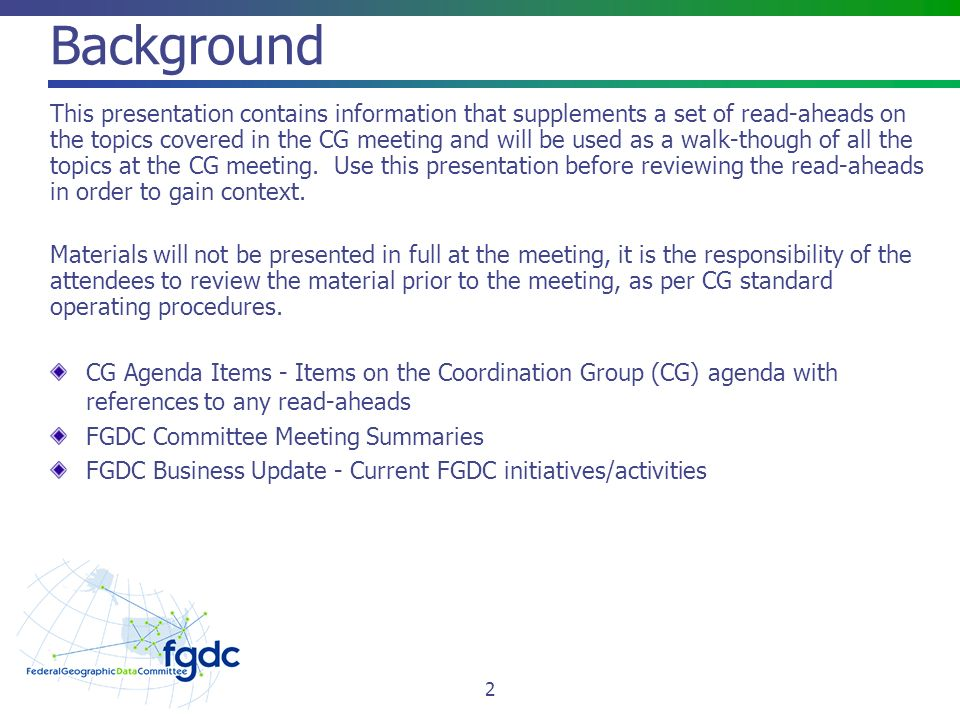 Background This presentation contains information that supplements a set of read-aheads on the topics covered in the CG meeting and will be used as a walk-though of all the topics at the CG meeting.
