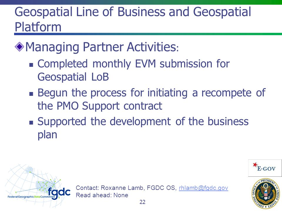 Geospatial Line of Business and Geospatial Platform Managing Partner Activities : Completed monthly EVM submission for Geospatial LoB Begun the process for initiating a recompete of the PMO Support contract Supported the development of the business plan Contact: Roxanne Lamb, FGDC OS, Read ahead: None 22