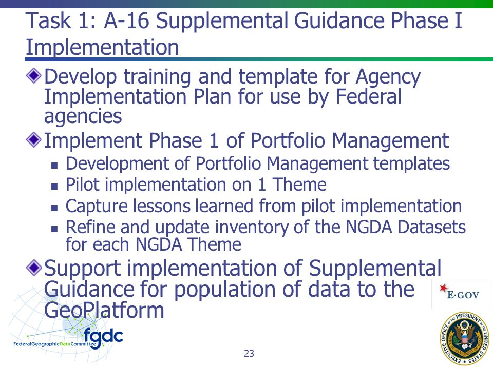 Task 1: A-16 Supplemental Guidance Phase I Implementation Develop training and template for Agency Implementation Plan for use by Federal agencies Implement Phase 1 of Portfolio Management Development of Portfolio Management templates Pilot implementation on 1 Theme Capture lessons learned from pilot implementation Refine and update inventory of the NGDA Datasets for each NGDA Theme Support implementation of Supplemental Guidance for population of data to the GeoPlatform 23