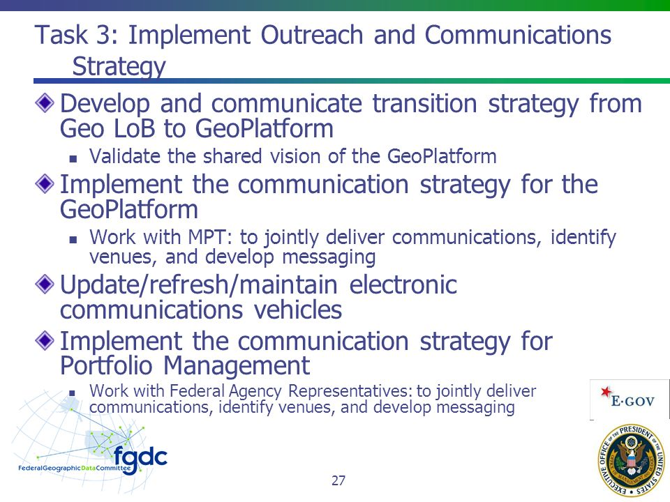 Task 3: Implement Outreach and Communications Strategy Develop and communicate transition strategy from Geo LoB to GeoPlatform Validate the shared vision of the GeoPlatform Implement the communication strategy for the GeoPlatform Work with MPT: to jointly deliver communications, identify venues, and develop messaging Update/refresh/maintain electronic communications vehicles Implement the communication strategy for Portfolio Management Work with Federal Agency Representatives: to jointly deliver communications, identify venues, and develop messaging 27