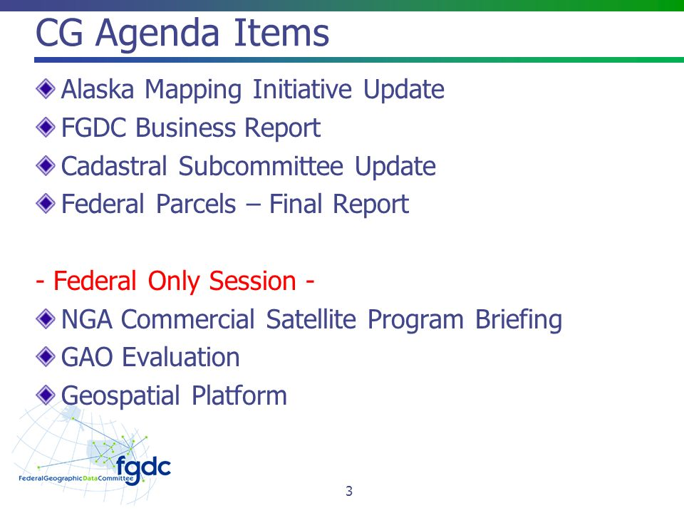 CG Agenda Items Alaska Mapping Initiative Update FGDC Business Report Cadastral Subcommittee Update Federal Parcels – Final Report - Federal Only Session - NGA Commercial Satellite Program Briefing GAO Evaluation Geospatial Platform 3