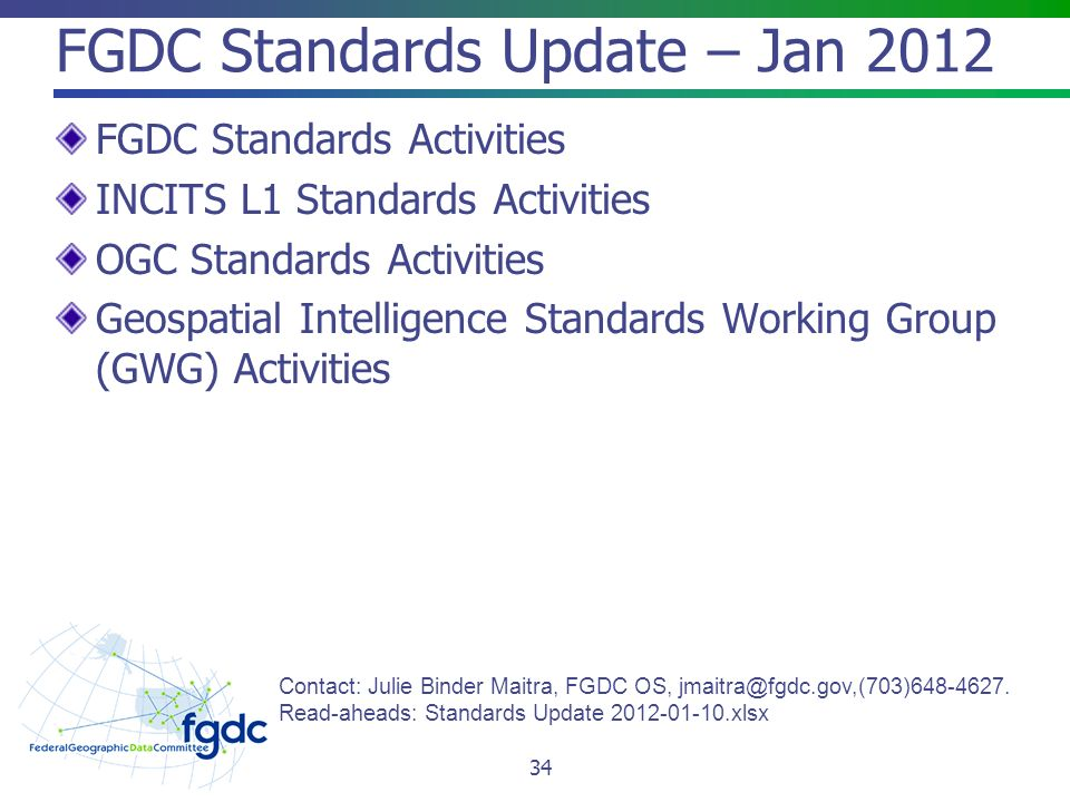 FGDC Standards Update – Jan 2012 FGDC Standards Activities INCITS L1 Standards Activities OGC Standards Activities Geospatial Intelligence Standards Working Group (GWG) Activities Contact: Julie Binder Maitra, FGDC OS,