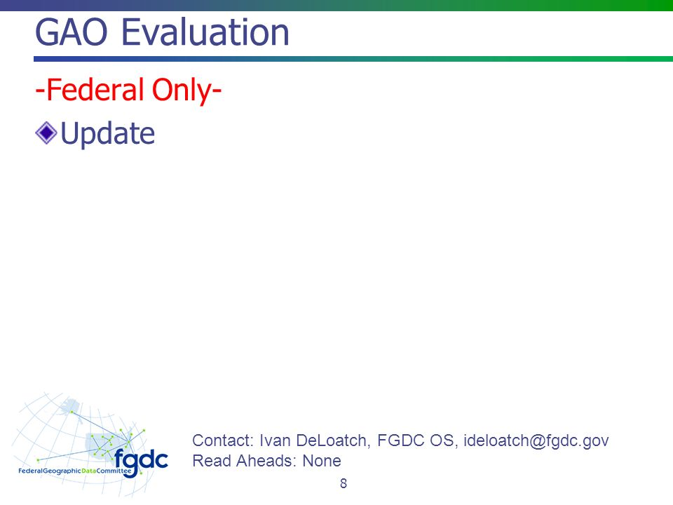 GAO Evaluation -Federal Only- Update 8 Contact: Ivan DeLoatch, FGDC OS, Read Aheads: None