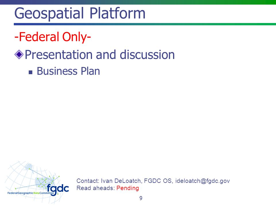 Geospatial Platform -Federal Only- Presentation and discussion Business Plan 9 Contact: Ivan DeLoatch, FGDC OS, Read aheads: Pending