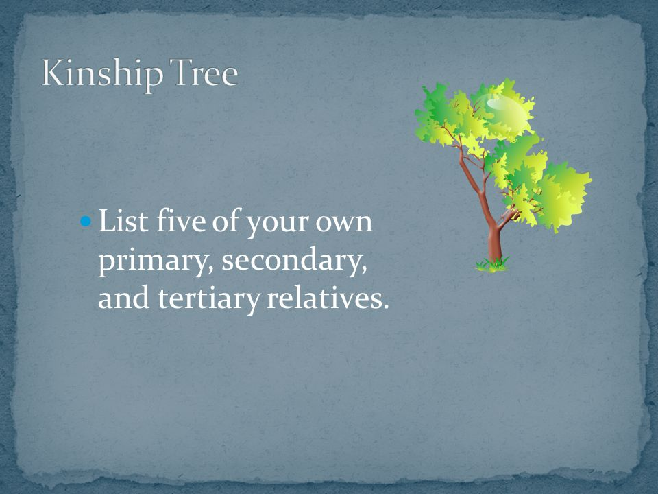 List five of your own primary, secondary, and tertiary relatives.
