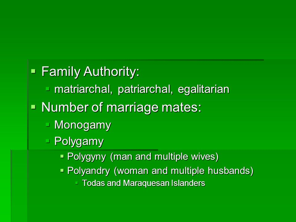 Family Authority:  matriarchal, patriarchal, egalitarian  Number of marriage mates:  Monogamy  Polygamy  Polygyny (man and multiple wives)  Polyandry (woman and multiple husbands)  Todas and Maraquesan Islanders