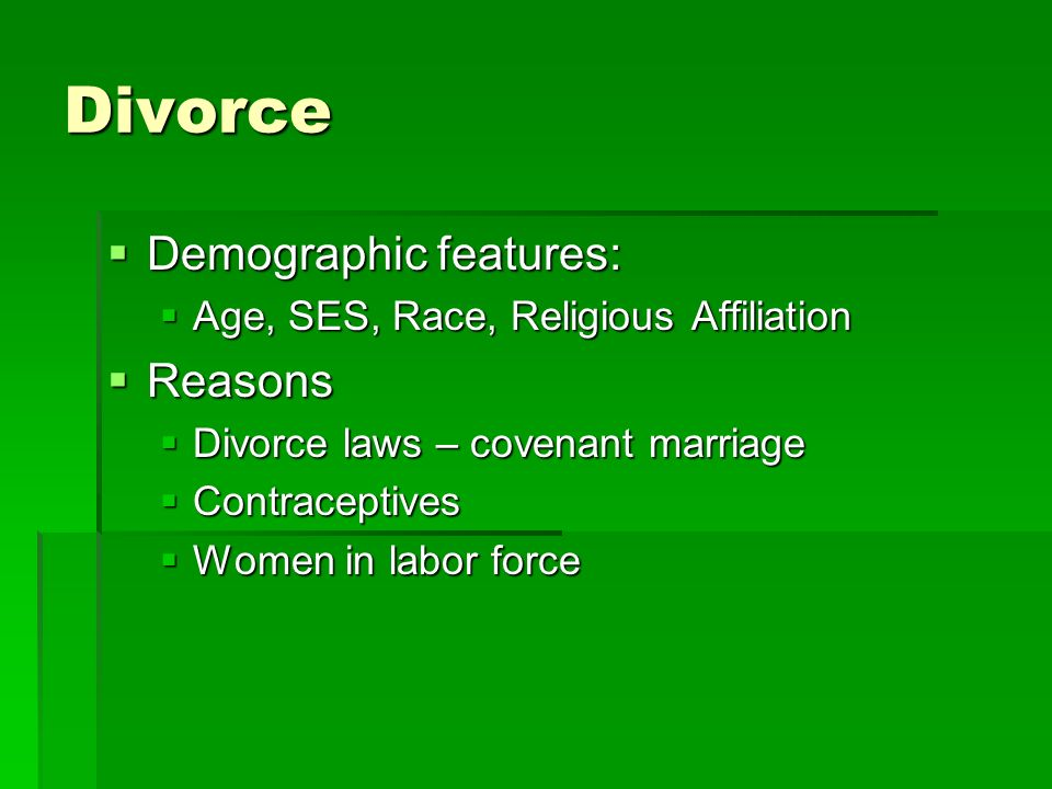 Divorce  Demographic features:  Age, SES, Race, Religious Affiliation  Reasons  Divorce laws – covenant marriage  Contraceptives  Women in labor force