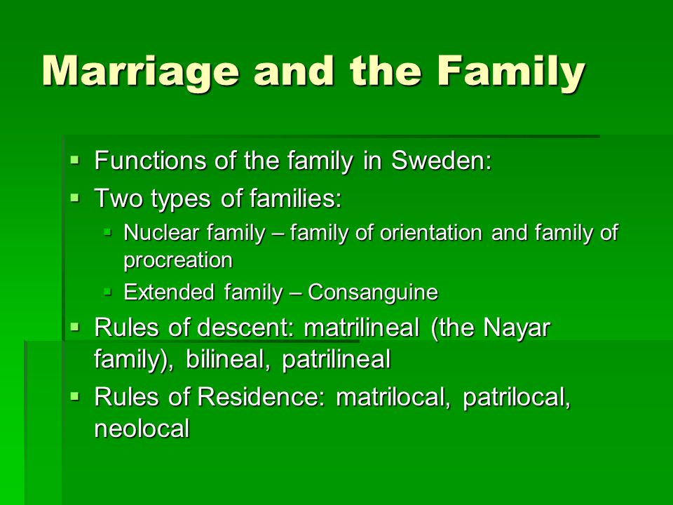 Marriage and the Family  Functions of the family in Sweden:  Two types of families:  Nuclear family – family of orientation and family of procreation  Extended family – Consanguine  Rules of descent: matrilineal (the Nayar family), bilineal, patrilineal  Rules of Residence: matrilocal, patrilocal, neolocal
