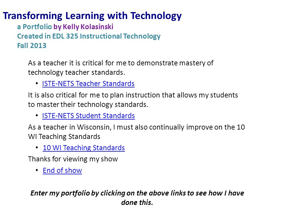 Transforming Learning with Technology a Portfolio by Kelly Kolasinski Created in EDL 325 Instructional Technology Fall 2013 As a teacher it is critical for me to demonstrate mastery of technology teacher standards.