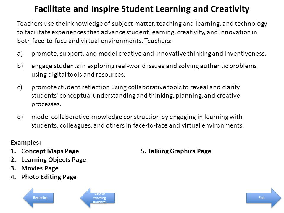 Facilitate and Inspire Student Learning and Creativity Teachers use their knowledge of subject matter, teaching and learning, and technology to facilitate experiences that advance student learning, creativity, and innovation in both face-to-face and virtual environments.