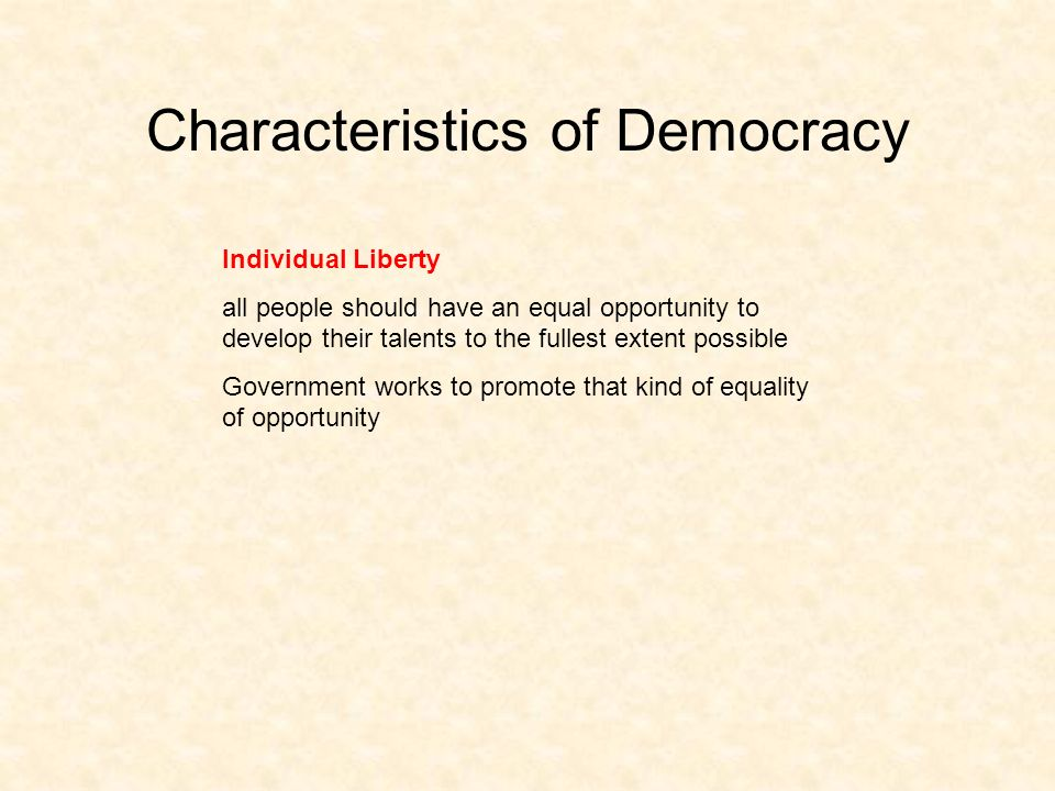 Characteristics of Democracy Individual Liberty all people should have an equal opportunity to develop their talents to the fullest extent possible Government works to promote that kind of equality of opportunity