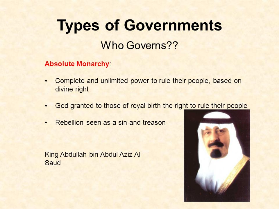 Types of Governments Absolute Monarchy: Complete and unlimited power to rule their people, based on divine right God granted to those of royal birth the right to rule their people Rebellion seen as a sin and treason Who Governs .