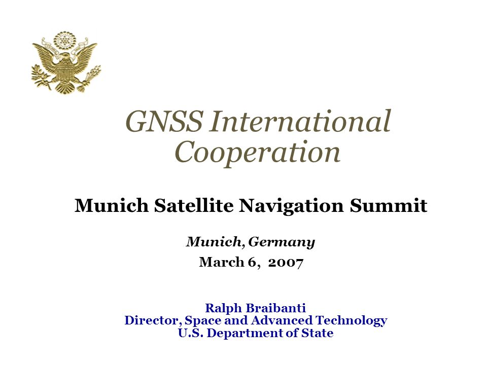 GNSS International Cooperation Munich Satellite Navigation Summit Munich, Germany March 6, 2007 Ralph Braibanti Director, Space and Advanced Technology U.S.