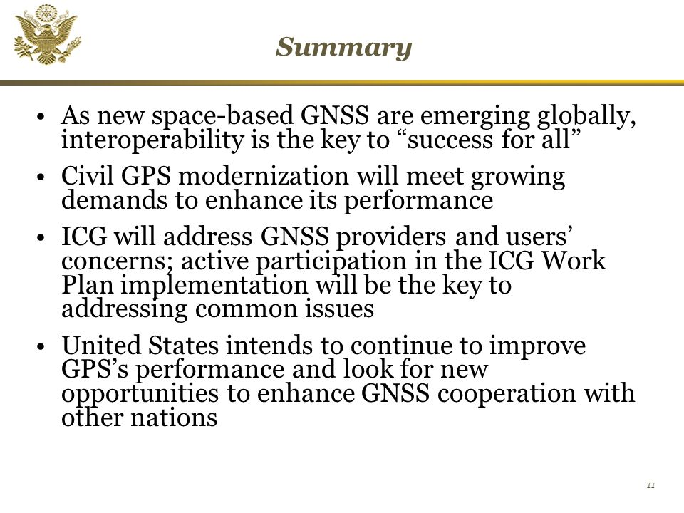 11 Summary As new space-based GNSS are emerging globally, interoperability is the key to success for all Civil GPS modernization will meet growing demands to enhance its performance ICG will address GNSS providers and users' concerns; active participation in the ICG Work Plan implementation will be the key to addressing common issues United States intends to continue to improve GPS's performance and look for new opportunities to enhance GNSS cooperation with other nations