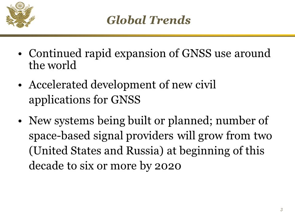 3 Global Trends Continued rapid expansion of GNSS use around the world Accelerated development of new civil applications for GNSS New systems being built or planned; number of space-based signal providers will grow from two (United States and Russia) at beginning of this decade to six or more by 2020