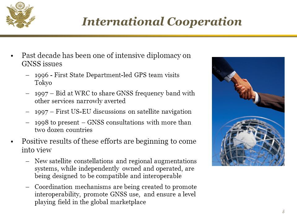 5 International Cooperation Past decade has been one of intensive diplomacy on GNSS issues – First State Department-led GPS team visits Tokyo –1997 – Bid at WRC to share GNSS frequency band with other services narrowly averted –1997 – First US-EU discussions on satellite navigation –1998 to present – GNSS consultations with more than two dozen countries Positive results of these efforts are beginning to come into view –New satellite constellations and regional augmentations systems, while independently owned and operated, are being designed to be compatible and interoperable –Coordination mechanisms are being created to promote interoperability, promote GNSS use, and ensure a level playing field in the global marketplace