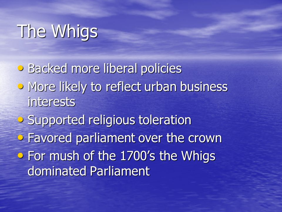 The Whigs Backed more liberal policies Backed more liberal policies More likely to reflect urban business interests More likely to reflect urban business interests Supported religious toleration Supported religious toleration Favored parliament over the crown Favored parliament over the crown For mush of the 1700's the Whigs dominated Parliament For mush of the 1700's the Whigs dominated Parliament