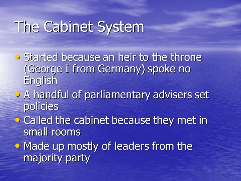 The Cabinet System Started because an heir to the throne (George I from Germany) spoke no English Started because an heir to the throne (George I from Germany) spoke no English A handful of parliamentary advisers set policies A handful of parliamentary advisers set policies Called the cabinet because they met in small rooms Called the cabinet because they met in small rooms Made up mostly of leaders from the majority party Made up mostly of leaders from the majority party