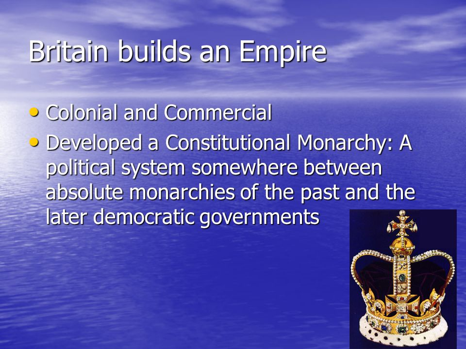 Britain builds an Empire Colonial and Commercial Colonial and Commercial Developed a Constitutional Monarchy: A political system somewhere between absolute monarchies of the past and the later democratic governments Developed a Constitutional Monarchy: A political system somewhere between absolute monarchies of the past and the later democratic governments