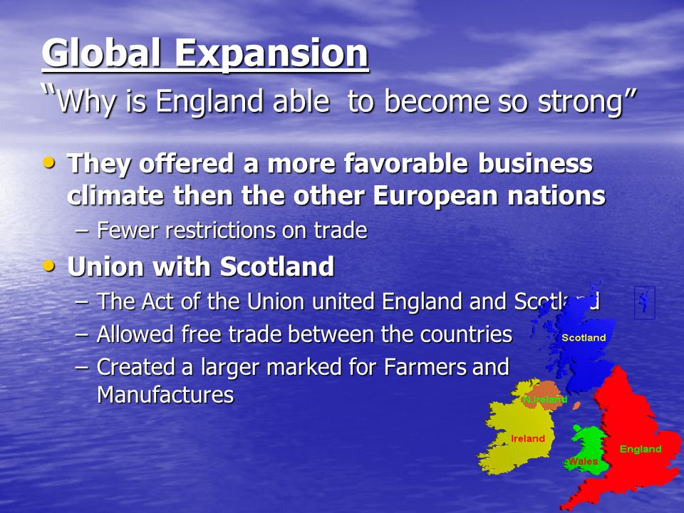 Global Expansion Why is England able to become so strong They offered a more favorable business climate then the other European nations They offered a more favorable business climate then the other European nations –Fewer restrictions on trade Union with Scotland Union with Scotland –The Act of the Union united England and Scotland –Allowed free trade between the countries –Created a larger marked for Farmers and Manufactures