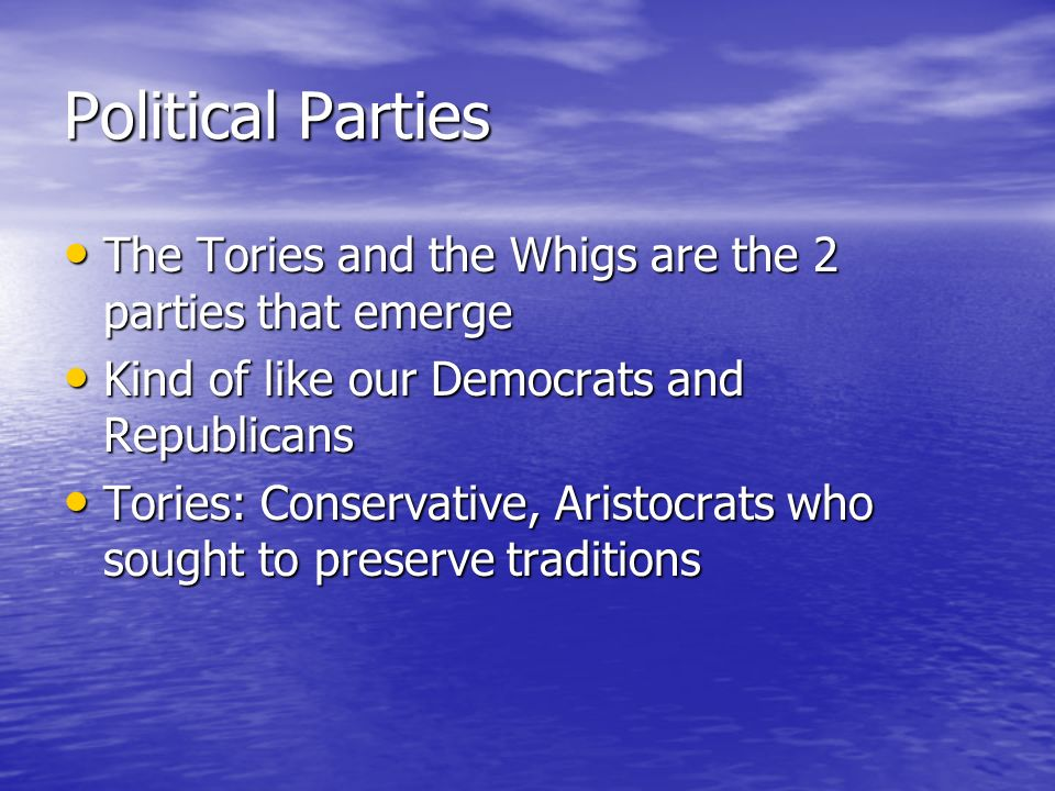 Political Parties The Tories and the Whigs are the 2 parties that emerge The Tories and the Whigs are the 2 parties that emerge Kind of like our Democrats and Republicans Kind of like our Democrats and Republicans Tories: Conservative, Aristocrats who sought to preserve traditions Tories: Conservative, Aristocrats who sought to preserve traditions