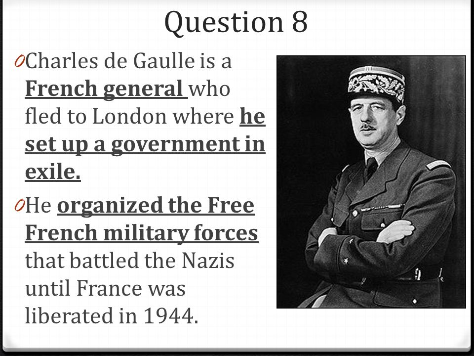 Question 8 0 Charles de Gaulle is a French general who fled to London where he set up a government in exile.