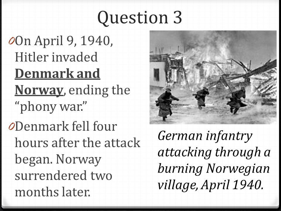 Question 3 0 On April 9, 1940, Hitler invaded Denmark and Norway, ending the phony war. 0 Denmark fell four hours after the attack began.