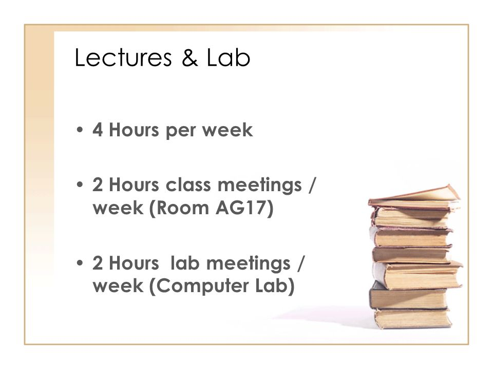 Lectures & Lab 4 Hours per week 2 Hours class meetings / week (Room AG17) 2 Hours lab meetings / week (Computer Lab)