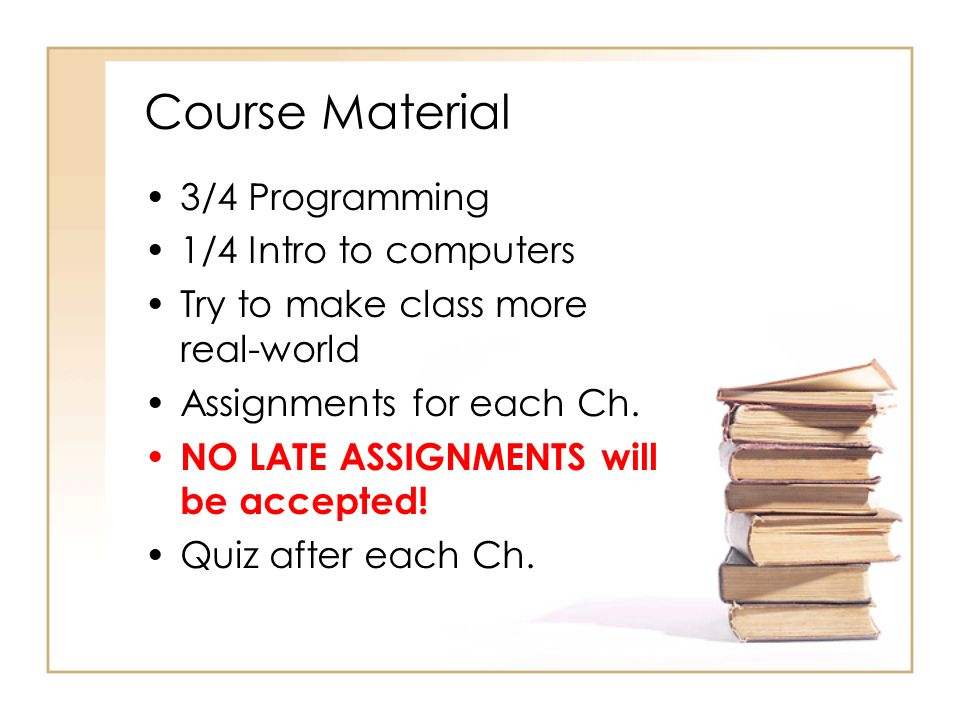 Course Material 3/4 Programming 1/4 Intro to computers Try to make class more real-world Assignments for each Ch.
