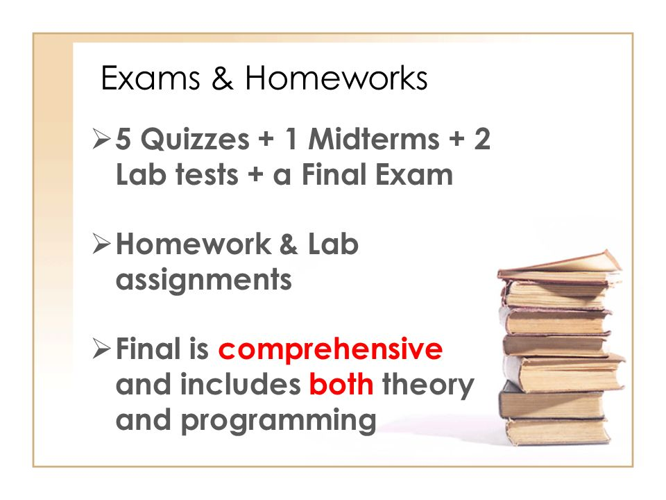 Exams & Homeworks  5 Quizzes + 1 Midterms + 2 Lab tests + a Final Exam  Homework & Lab assignments  Final is comprehensive and includes both theory and programming