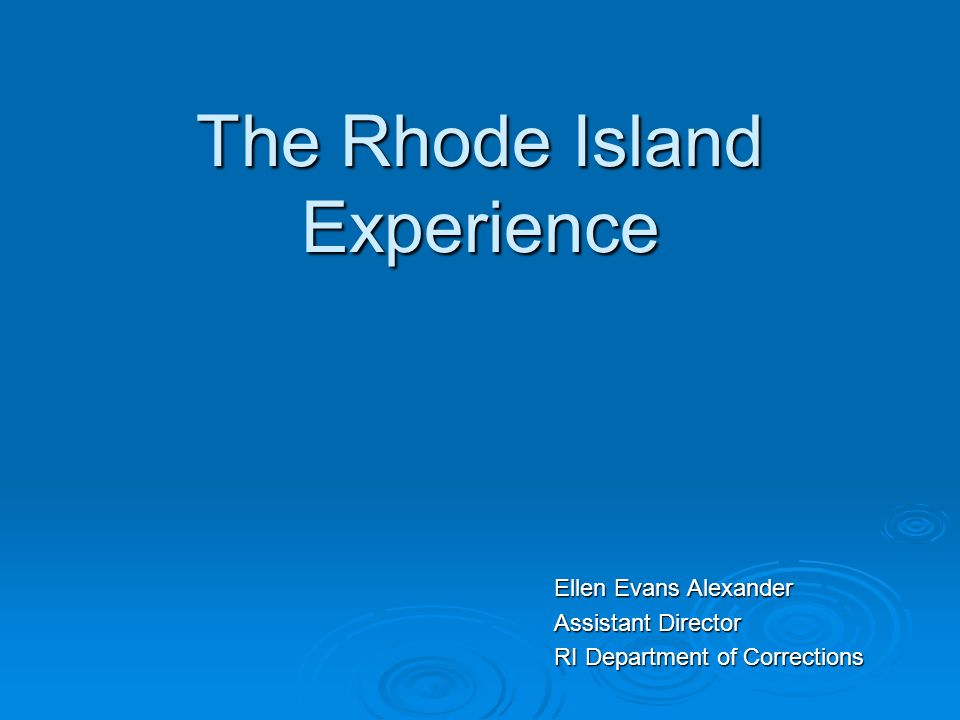 The Rhode Island Experience Ellen Evans Alexander Assistant Director RI Department of Corrections