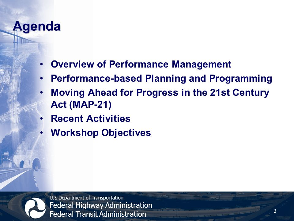 U.S Department of Transportation Federal Highway Administration Federal Transit Administration Agenda Overview of Performance Management Performance-based Planning and Programming Moving Ahead for Progress in the 21st Century Act (MAP-21) Recent Activities Workshop Objectives 2