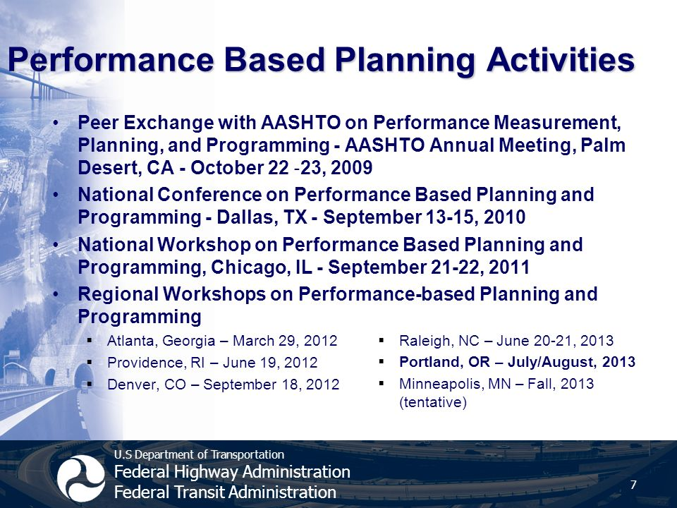 U.S Department of Transportation Federal Highway Administration Federal Transit Administration Performance Based Planning Activities Peer Exchange with AASHTO on Performance Measurement, Planning, and Programming - AASHTO Annual Meeting, Palm Desert, CA - October 22 ‐ 23, 2009 National Conference on Performance Based Planning and Programming - Dallas, TX - September 13-15, 2010 National Workshop on Performance Based Planning and Programming, Chicago, IL - September 21-22, 2011 Regional Workshops on Performance-based Planning and Programming  Atlanta, Georgia – March 29, 2012  Providence, RI – June 19, 2012  Denver, CO – September 18, 2012  Raleigh, NC – June 20-21, 2013  Portland, OR – July/August, 2013  Minneapolis, MN – Fall, 2013 (tentative) 7