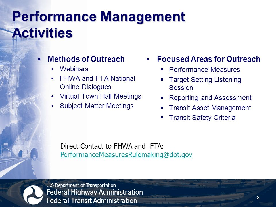 U.S Department of Transportation Federal Highway Administration Federal Transit Administration Performance Management Activities  Methods of Outreach Webinars FHWA and FTA National Online Dialogues Virtual Town Hall Meetings Subject Matter Meetings Focused Areas for Outreach  Performance Measures  Target Setting Listening Session  Reporting and Assessment  Transit Asset Management  Transit Safety Criteria 8 Direct Contact to FHWA and FTA: