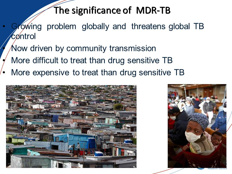 The significance of MDR-TB Growing problem globally and threatens global TB control Now driven by community transmission More difficult to treat than drug sensitive TB More expensive to treat than drug sensitive TB