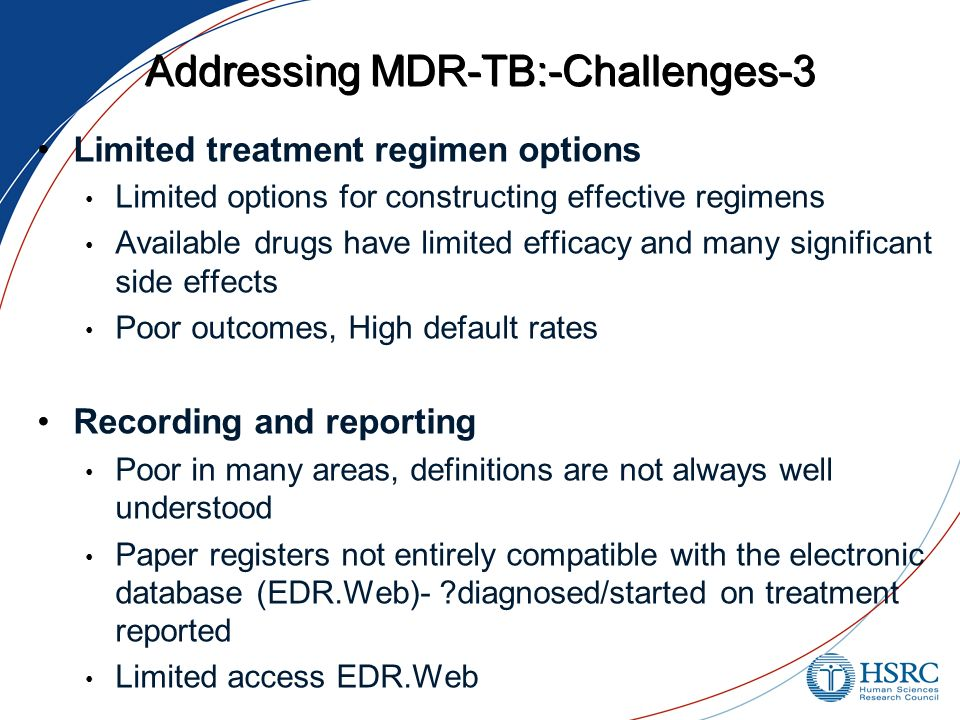 Addressing MDR-TB:-Challenges-3 Limited treatment regimen options Limited options for constructing effective regimens Available drugs have limited efficacy and many significant side effects Poor outcomes, High default rates Recording and reporting Poor in many areas, definitions are not always well understood Paper registers not entirely compatible with the electronic database (EDR.Web)- diagnosed/started on treatment reported Limited access EDR.Web