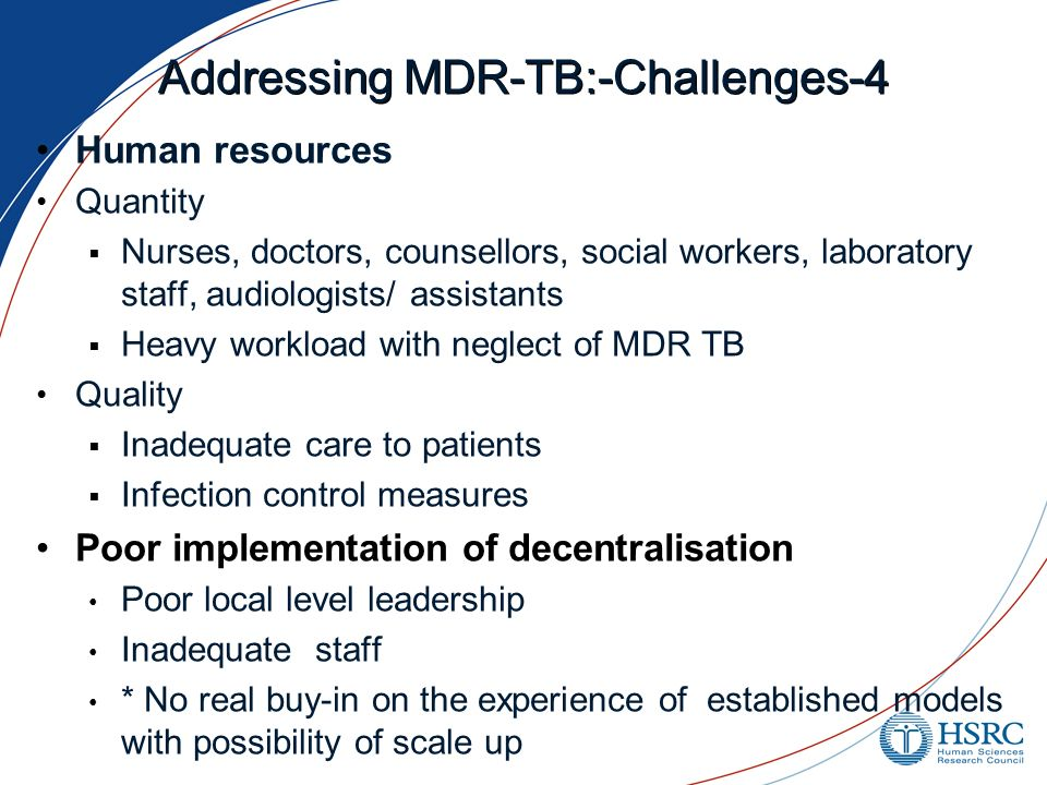 Addressing MDR-TB:-Challenges-4 Human resources Quantity  Nurses, doctors, counsellors, social workers, laboratory staff, audiologists/ assistants  Heavy workload with neglect of MDR TB Quality  Inadequate care to patients  Infection control measures Poor implementation of decentralisation Poor local level leadership Inadequate staff * No real buy-in on the experience of established models with possibility of scale up