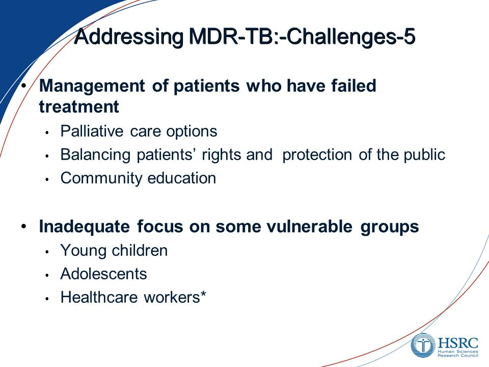 Addressing MDR-TB:-Challenges-5 Management of patients who have failed treatment Palliative care options Balancing patients' rights and protection of the public Community education Inadequate focus on some vulnerable groups Young children Adolescents Healthcare workers*