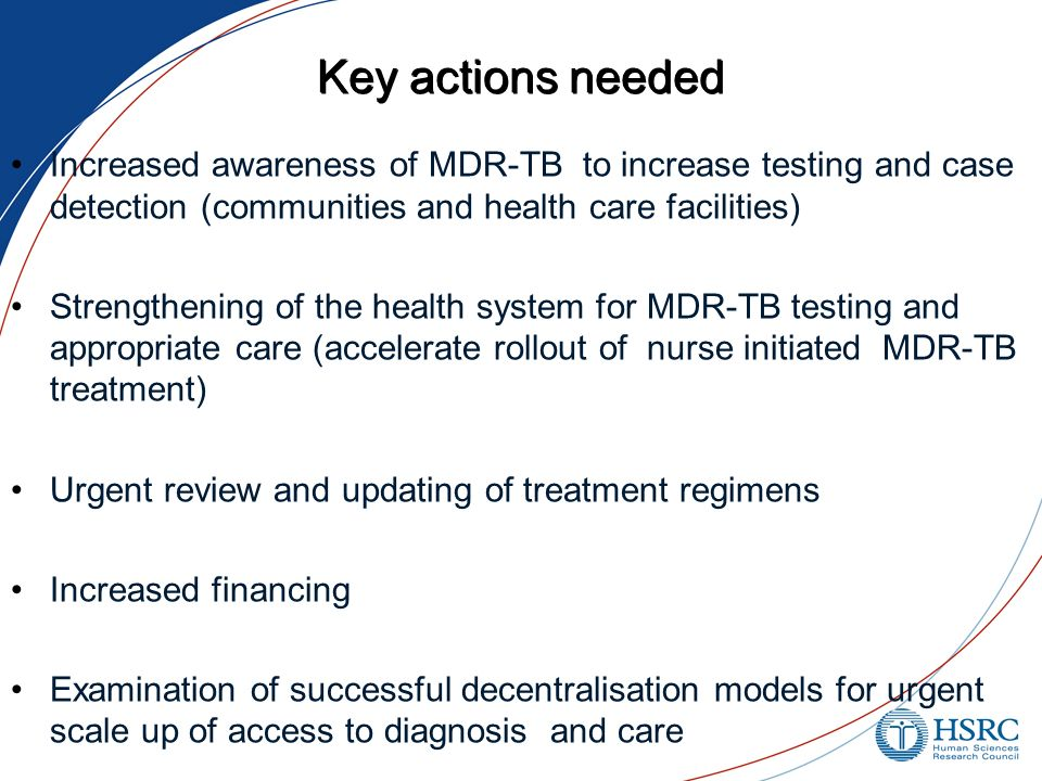 Key actions needed Increased awareness of MDR-TB to increase testing and case detection (communities and health care facilities) Strengthening of the health system for MDR-TB testing and appropriate care (accelerate rollout of nurse initiated MDR-TB treatment) Urgent review and updating of treatment regimens Increased financing Examination of successful decentralisation models for urgent scale up of access to diagnosis and care