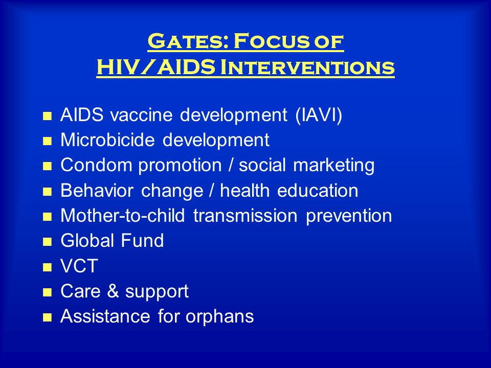 Gates: Focus of HIV/AIDS Interventions AIDS vaccine development (IAVI) Microbicide development Condom promotion / social marketing Behavior change / health education Mother-to-child transmission prevention Global Fund VCT Care & support Assistance for orphans