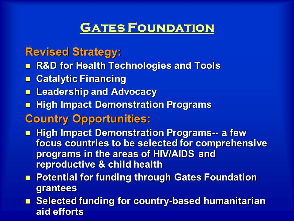 Gates Foundation Revised Strategy: R&D for Health Technologies and Tools R&D for Health Technologies and Tools Catalytic Financing Catalytic Financing Leadership and Advocacy Leadership and Advocacy High Impact Demonstration Programs High Impact Demonstration Programs Country Opportunities: High Impact Demonstration Programs-- a few focus countries to be selected for comprehensive programs in the areas of HIV/AIDS and reproductive & child health High Impact Demonstration Programs-- a few focus countries to be selected for comprehensive programs in the areas of HIV/AIDS and reproductive & child health Potential for funding through Gates Foundation grantees Potential for funding through Gates Foundation grantees Selected funding for country-based humanitarian aid efforts Selected funding for country-based humanitarian aid efforts